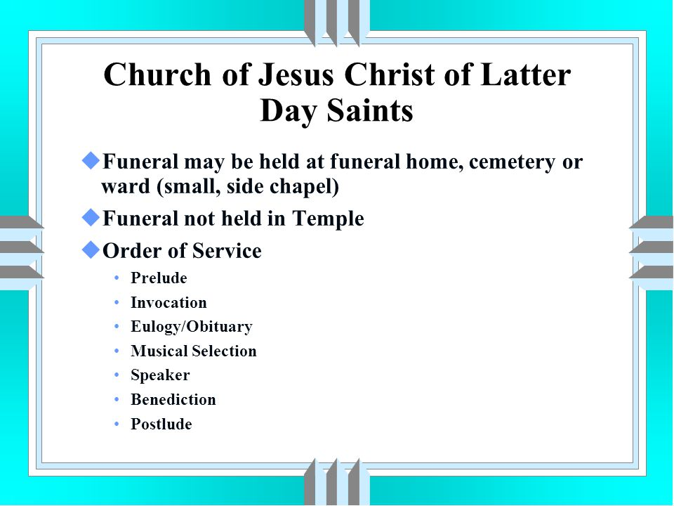 Church of Jesus Christ of Latter Day Saints uFuneral may be held at funeral home, cemetery or ward (small, side chapel) uFuneral not held in Temple uO