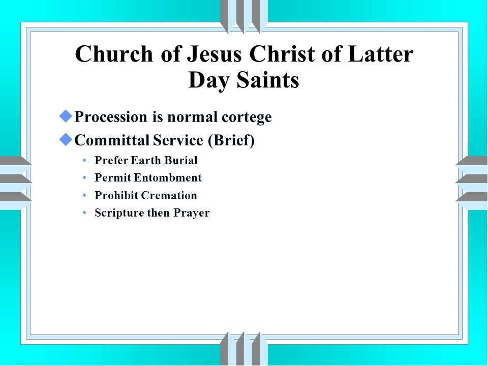 Church of Jesus Christ of Latter Day Saints uProcession is normal cortege uCommittal Service (Brief) Prefer Earth Burial Permit Entombment Prohibit Cr