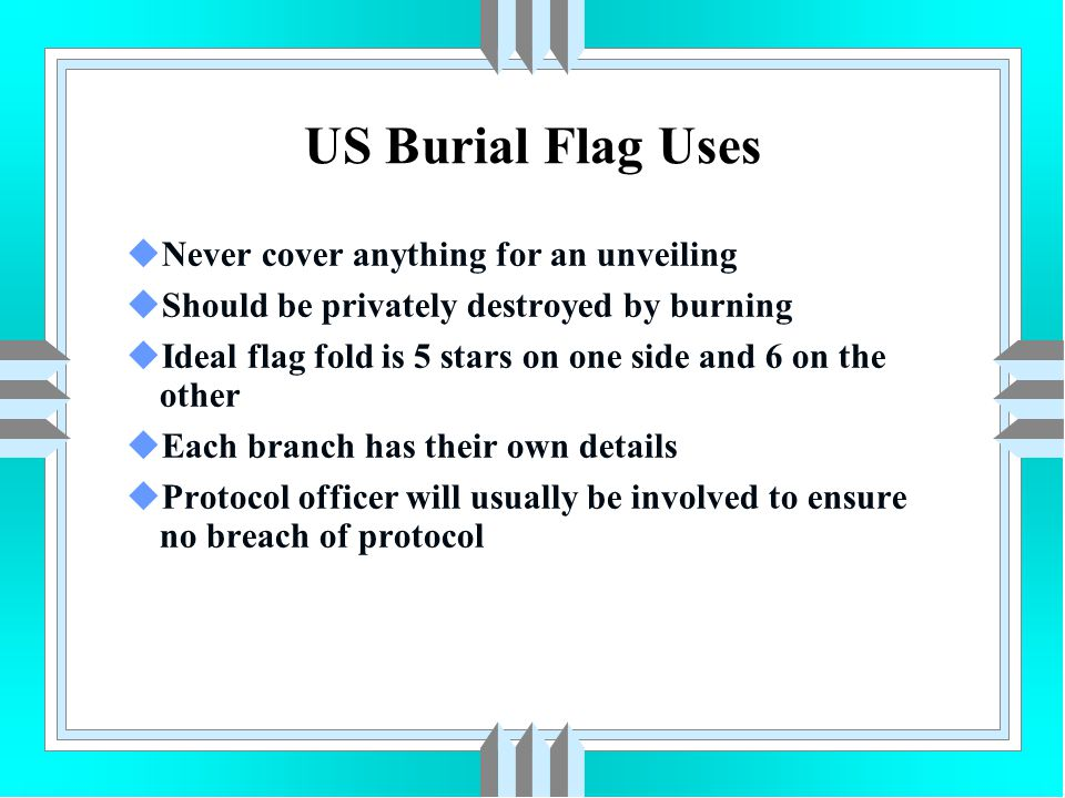 US Burial Flag Uses uNever cover anything for an unveiling uShould be privately destroyed by burning uIdeal flag fold is 5 stars on one side and 6 on