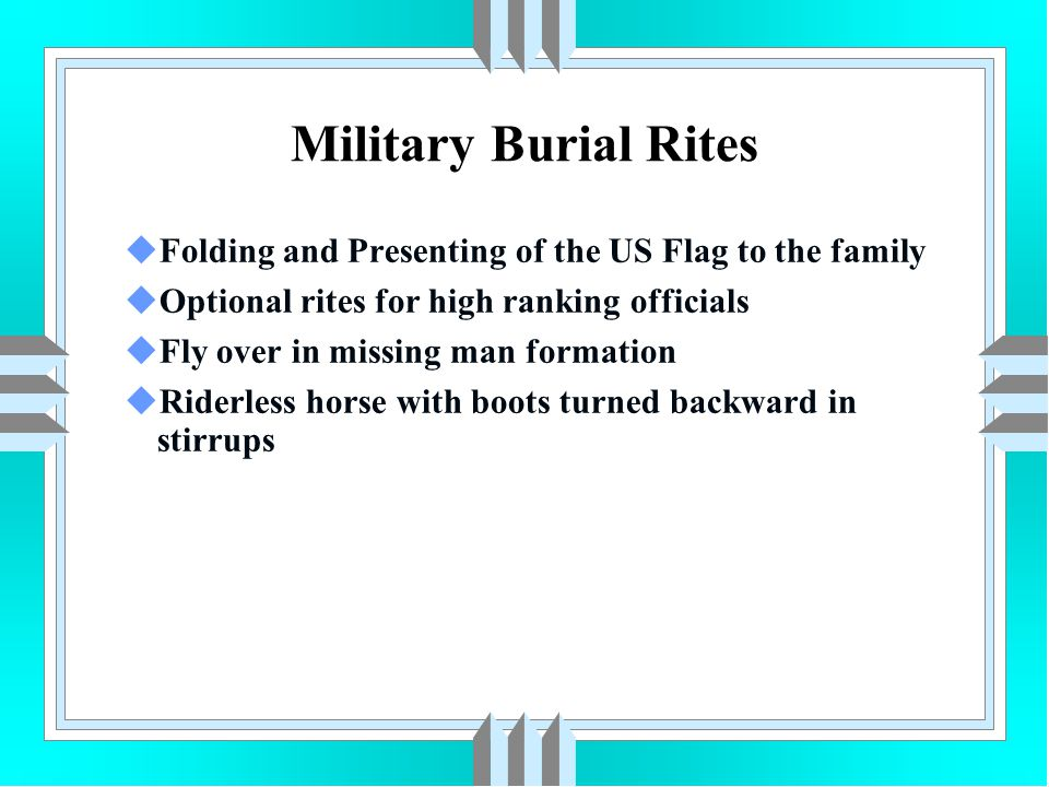 Military Burial Rites uFolding and Presenting of the US Flag to the family uOptional rites for high ranking officials uFly over in missing man formati