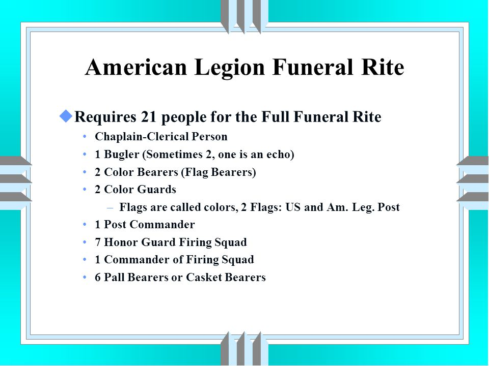 American Legion Funeral Rite uRequires 21 people for the Full Funeral Rite Chaplain-Clerical Person 1 Bugler (Sometimes 2, one is an echo) 2 Color Bea