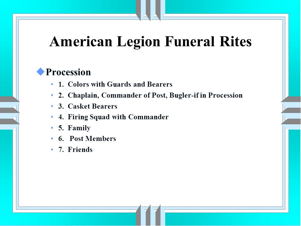 American Legion Funeral Rites uProcession 1. Colors with Guards and Bearers 2. Chaplain, Commander of Post, Bugler-if in Procession 3. Casket Bearers
