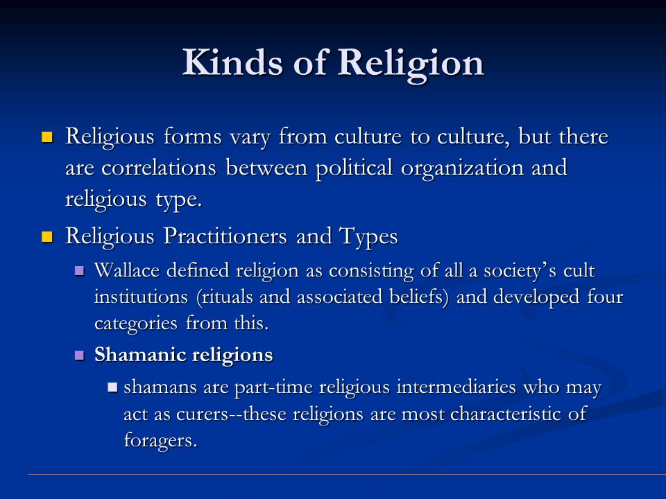 Kinds of Religion Religious forms vary from culture to culture, but there are correlations between political organization and religious type. Religiou