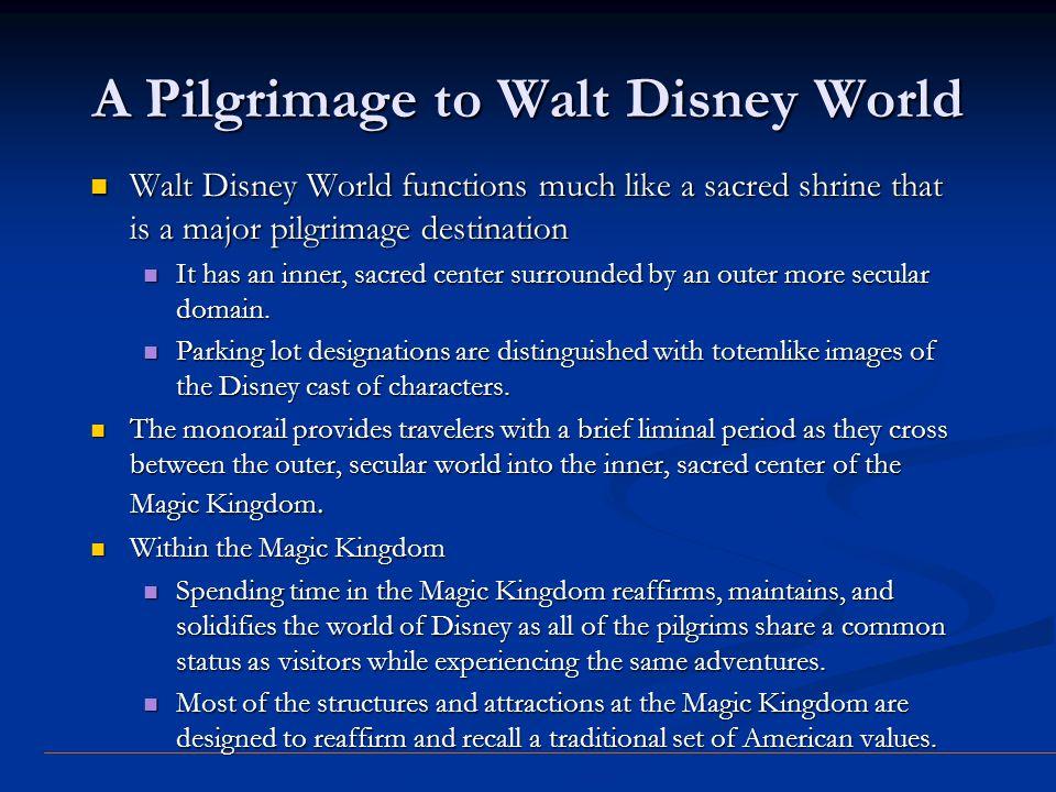 A Pilgrimage to Walt Disney World Walt Disney World functions much like a sacred shrine that is a major pilgrimage destination Walt Disney World funct
