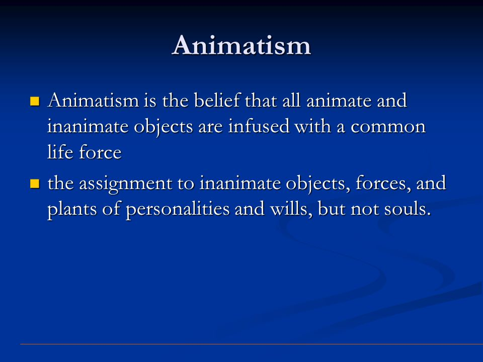 Animatism Animatism is the belief that all animate and inanimate objects are infused with a common life force Animatism is the belief that all animate