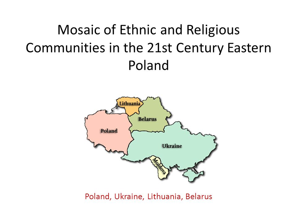 Mosaic of Ethnic and Religious Communities in the 21st Century Eastern Poland Poland, Ukraine, Lithuania, Belarus