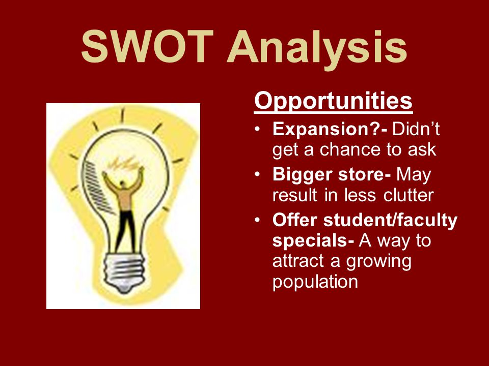 SWOT Analysis Opportunities Expansion - Didn't get a chance to ask Bigger store- May result in less clutter Offer student/faculty specials- A way to attract a growing population