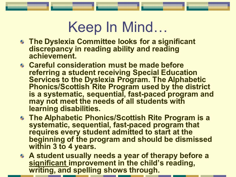 Keep In Mind… The Dyslexia Committee looks for a significant discrepancy in reading ability and reading achievement. Careful consideration must be mad