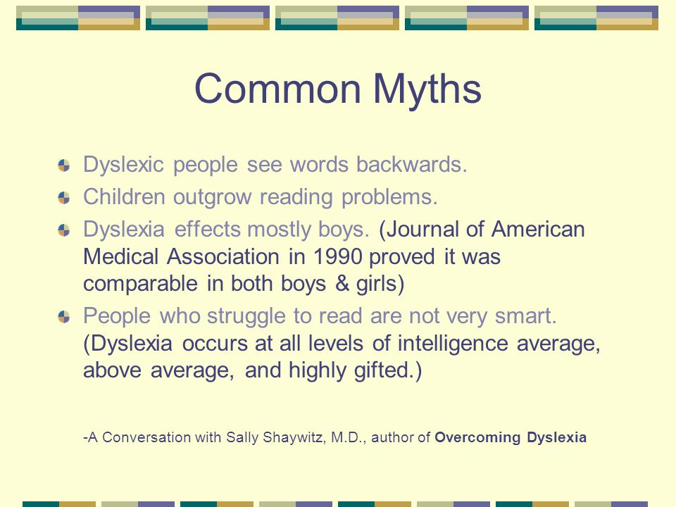 Common Myths Dyslexic people see words backwards. Children outgrow reading problems. Dyslexia effects mostly boys. (Journal of American Medical Associ