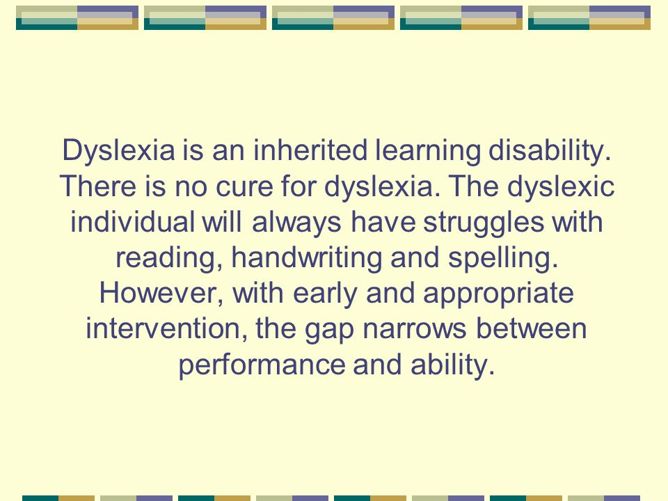 Dyslexia is an inherited learning disability. There is no cure for dyslexia. The dyslexic individual will always have struggles with reading, handwrit