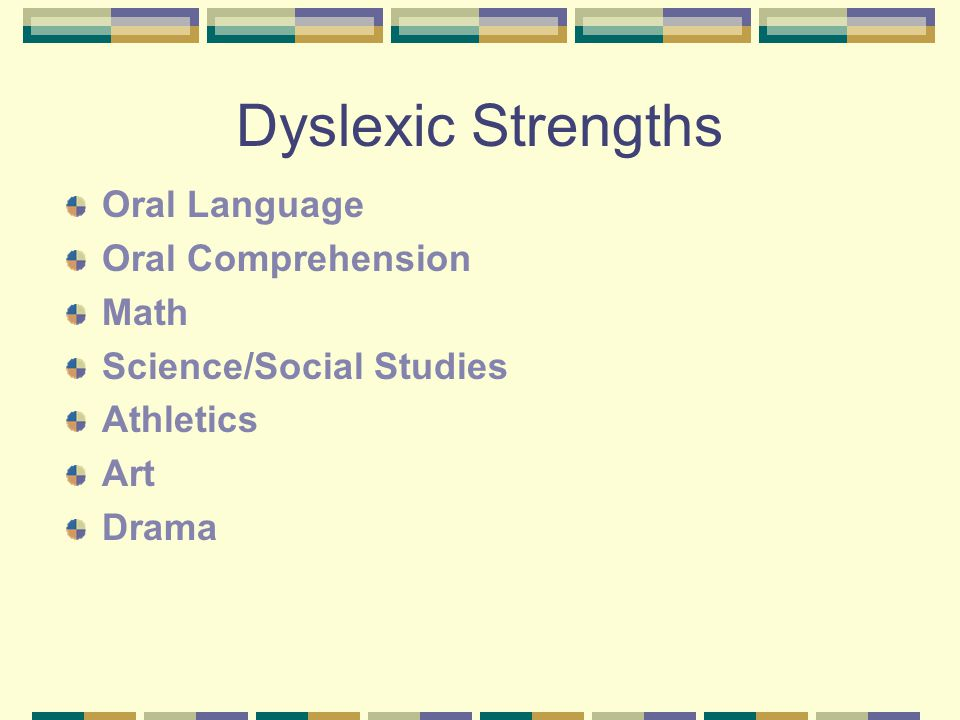 Dyslexic Strengths Oral Language Oral Comprehension Math Science/Social Studies Athletics Art Drama