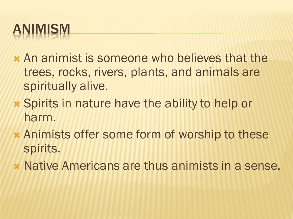  An animist is someone who believes that the trees, rocks, rivers, plants, and animals are spiritually alive.  Spirits in nature have the ability to