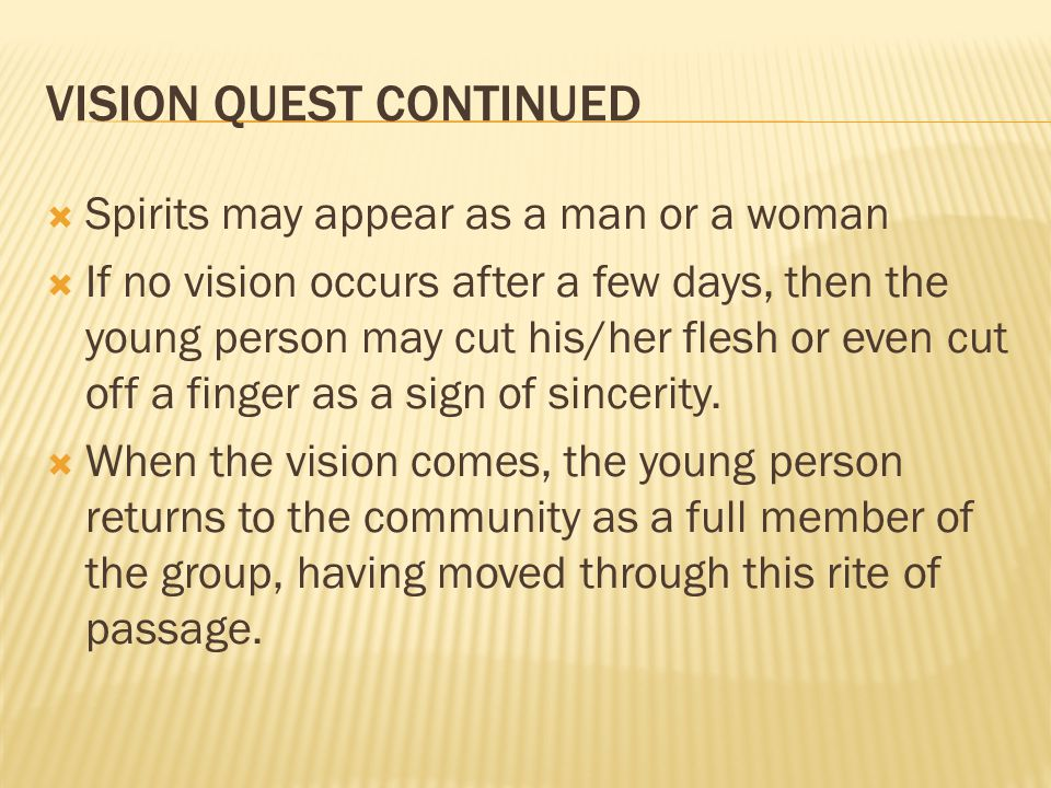 VISION QUEST CONTINUED  Spirits may appear as a man or a woman  If no vision occurs after a few days, then the young person may cut his/her flesh or