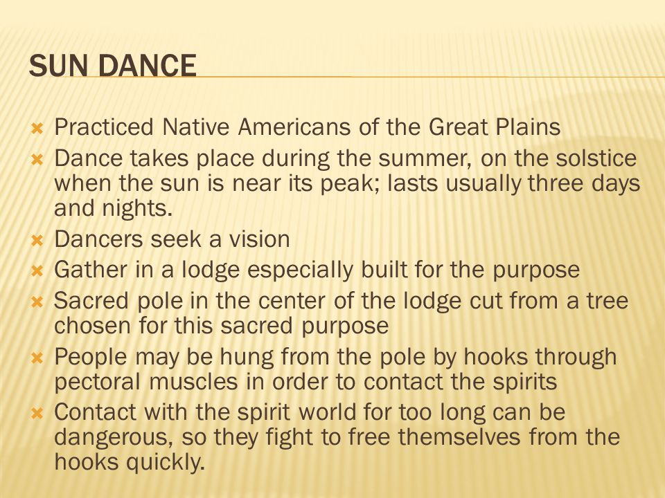 SUN DANCE  Practiced Native Americans of the Great Plains  Dance takes place during the summer, on the solstice when the sun is near its peak; lasts