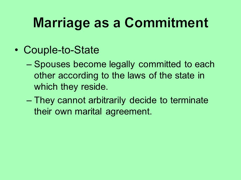 Couple-to-State –Spouses become legally committed to each other according to the laws of the state in which they reside. –They cannot arbitrarily deci