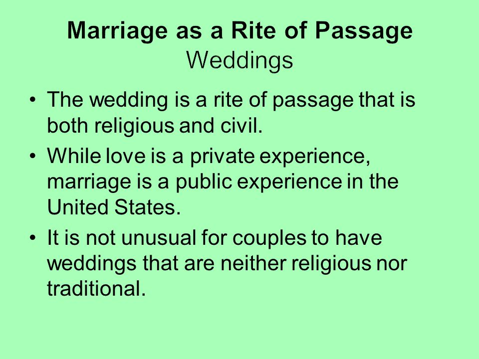 The wedding is a rite of passage that is both religious and civil. While love is a private experience, marriage is a public experience in the United S