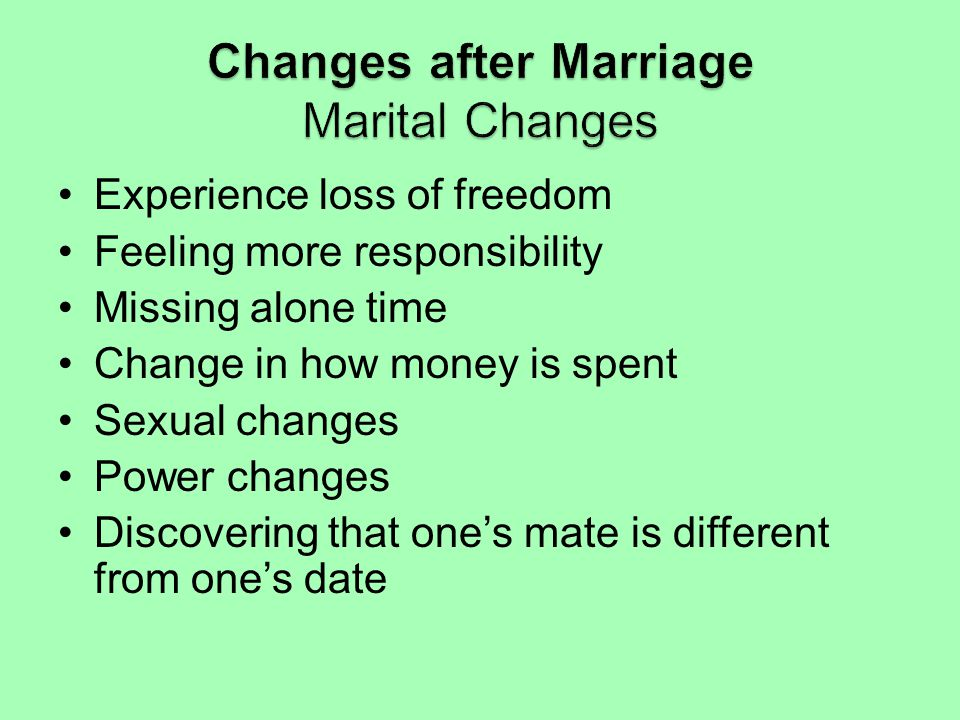 Experience loss of freedom Feeling more responsibility Missing alone time Change in how money is spent Sexual changes Power changes Discovering that o