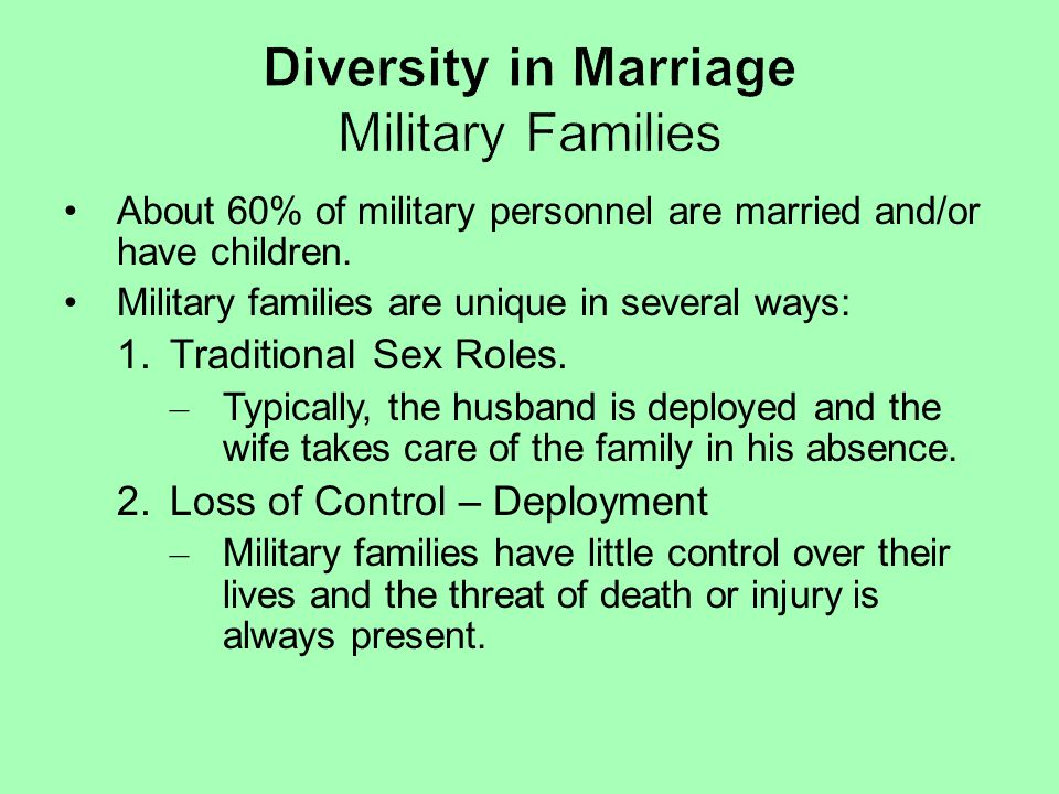 About 60% of military personnel are married and/or have children. Military families are unique in several ways: 1.Traditional Sex Roles. – Typically,