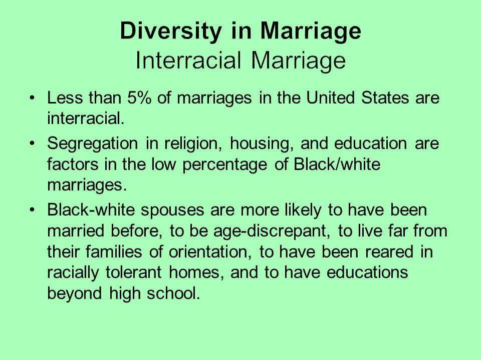 Less than 5% of marriages in the United States are interracial. Segregation in religion, housing, and education are factors in the low percentage of B