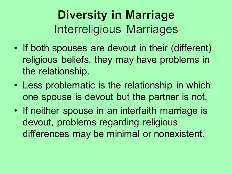 If both spouses are devout in their (different) religious beliefs, they may have problems in the relationship. Less problematic is the relationship in