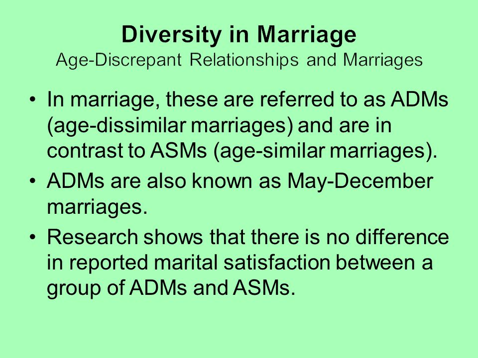 In marriage, these are referred to as ADMs (age-dissimilar marriages) and are in contrast to ASMs (age-similar marriages). ADMs are also known as May-