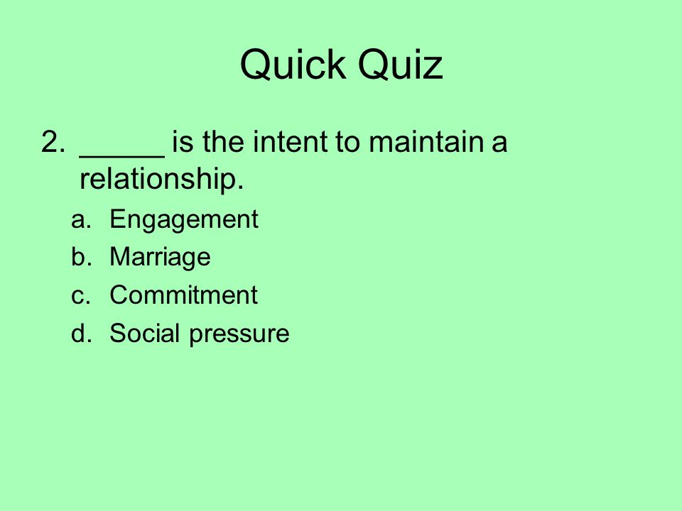 Quick Quiz 2._____ is the intent to maintain a relationship. a.Engagement b.Marriage c.Commitment d.Social pressure