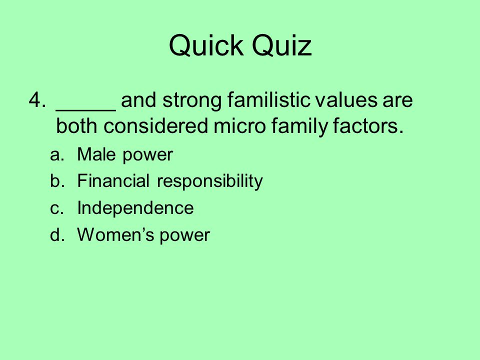 Quick Quiz 4._____ and strong familistic values are both considered micro family factors. a.Male power b.Financial responsibility c.Independence d.Wom