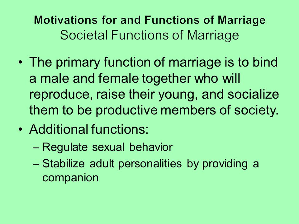 The primary function of marriage is to bind a male and female together who will reproduce, raise their young, and socialize them to be productive memb