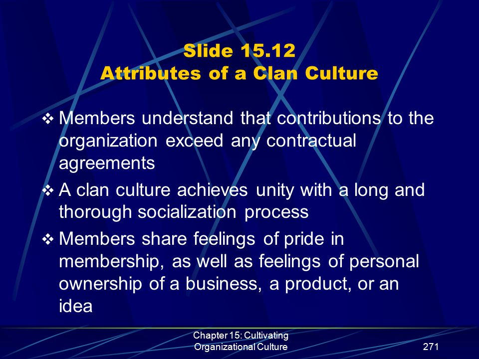 Chapter 15: Cultivating Organizational Culture271 Slide 15.12 Attributes of a Clan Culture  Members understand that contributions to the organization