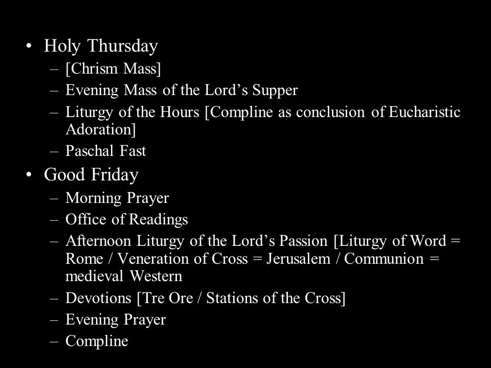 Holy Thursday –[Chrism Mass] –Evening Mass of the Lord's Supper –Liturgy of the Hours [Compline as conclusion of Eucharistic Adoration] –Paschal Fast Good Friday –Morning Prayer –Office of Readings –Afternoon Liturgy of the Lord's Passion [Liturgy of Word = Rome / Veneration of Cross = Jerusalem / Communion = medieval Western –Devotions [Tre Ore / Stations of the Cross] –Evening Prayer –Compline