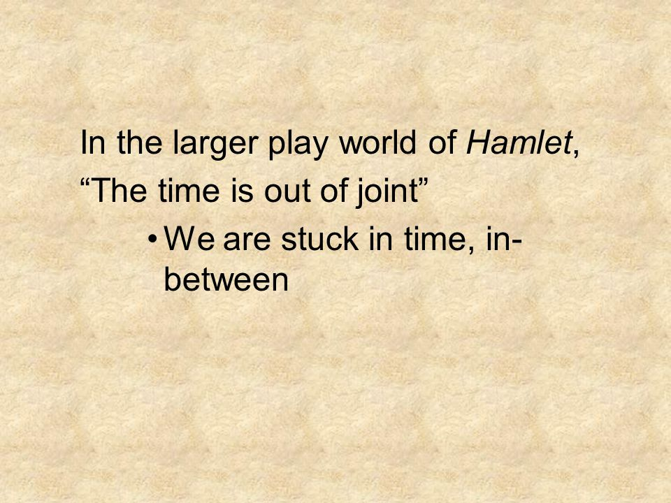 In the larger play world of Hamlet, The time is out of joint We are stuck in time, in- between