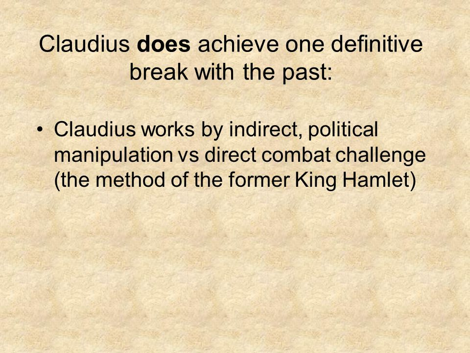 Claudius does achieve one definitive break with the past: Claudius works by indirect, political manipulation vs direct combat challenge (the method of the former King Hamlet)