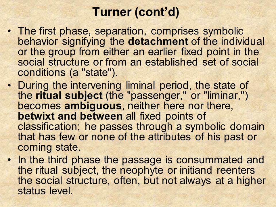Turner (cont'd) The first phase, separation, comprises symbolic behavior signifying the detachment of the individual or the group from either an earlier fixed point in the social structure or from an established set of social conditions (a state ).