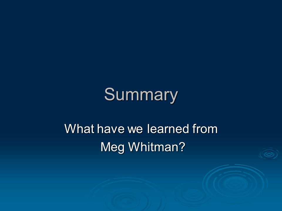 Summary What have we learned from Meg Whitman? Meg Whitman?