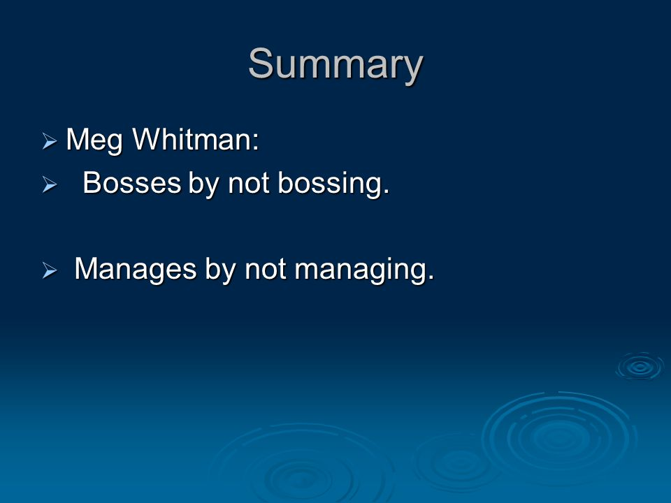 Summary  Meg Whitman:  Bosses by not bossing.  Manages by not managing.
