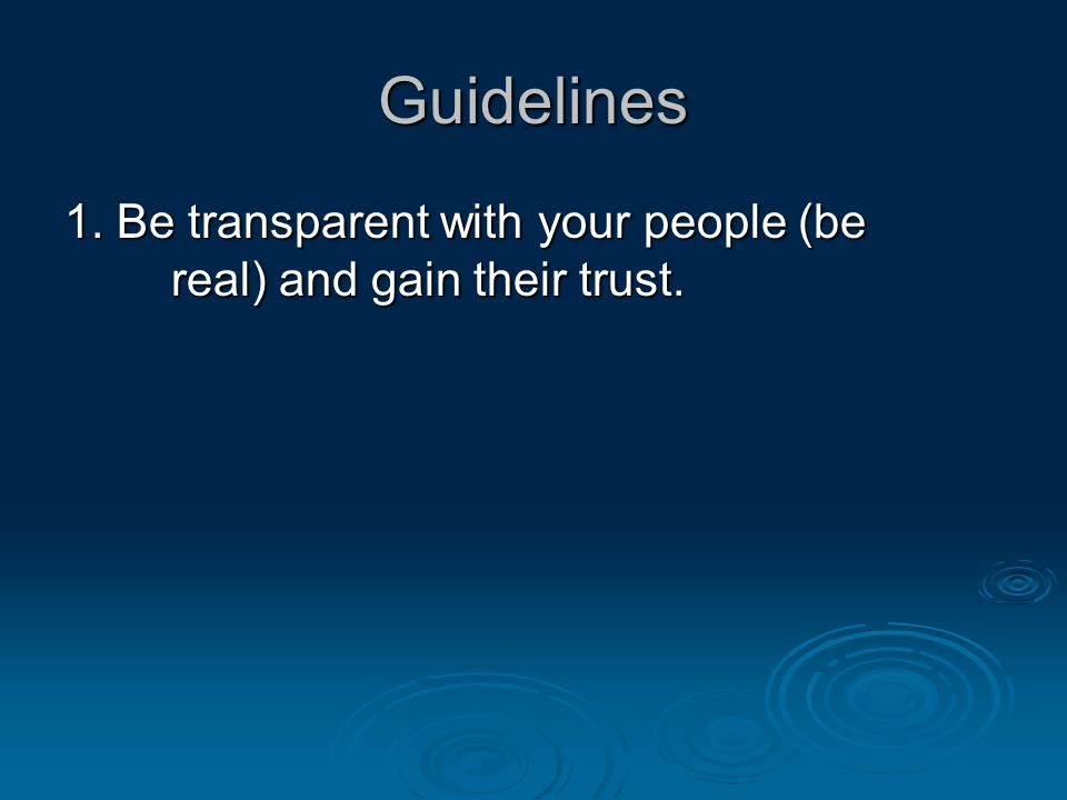 Guidelines 1. Be transparent with your people (be real) and gain their trust.