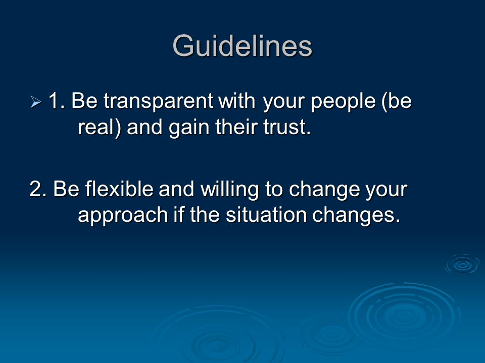 Guidelines  1. Be transparent with your people (be real) and gain their trust.