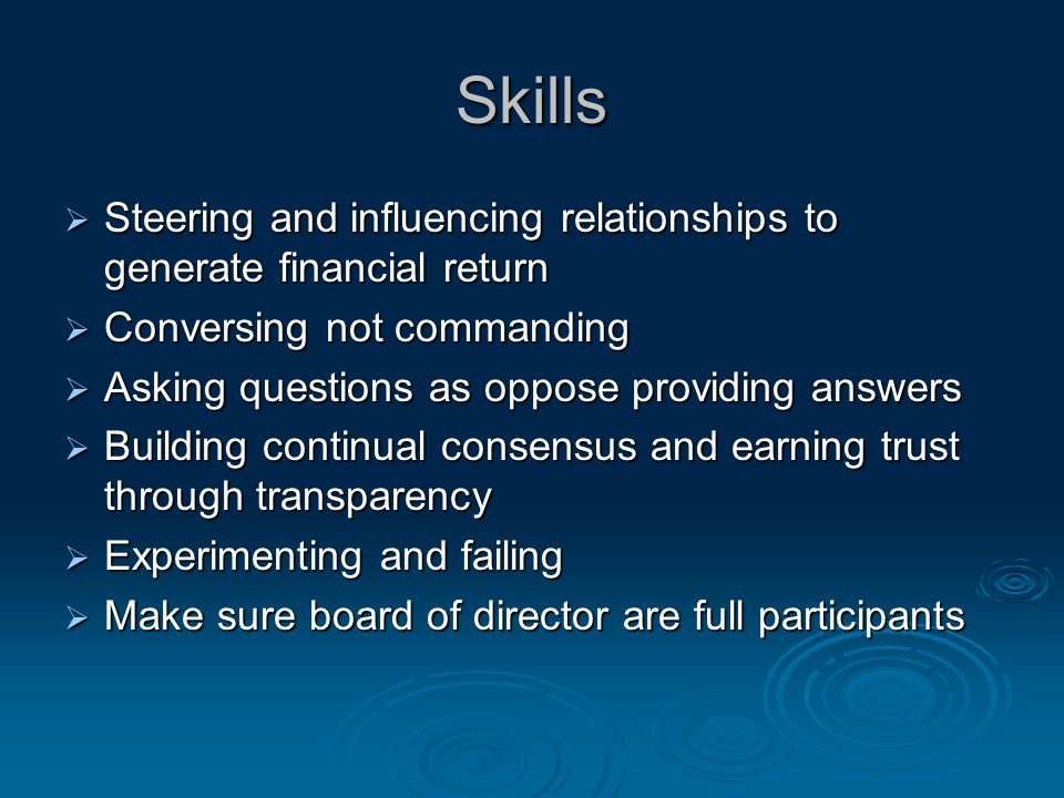 Skills  Steering and influencing relationships to generate financial return  Conversing not commanding  Asking questions as oppose providing answers  Building continual consensus and earning trust through transparency  Experimenting and failing  Make sure board of director are full participants