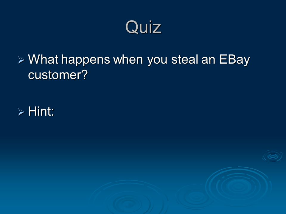 Quiz  What happens when you steal an EBay customer?  Hint: