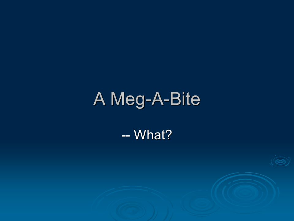 A Meg-A-Bite -- What?