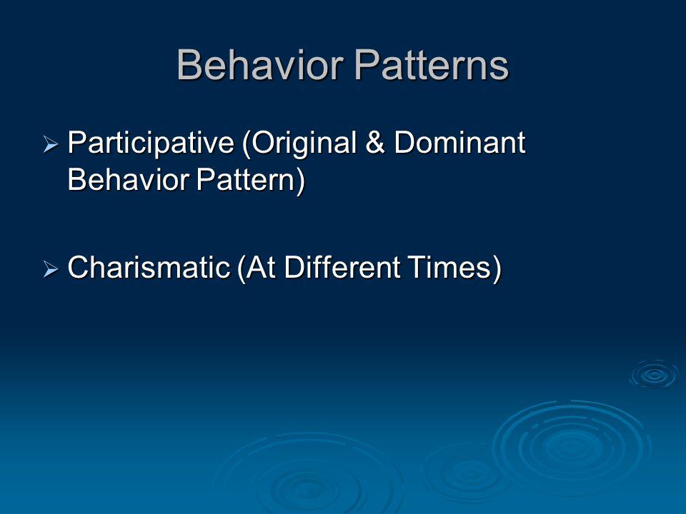 Behavior Patterns  Participative (Original & Dominant Behavior Pattern)  Charismatic (At Different Times)