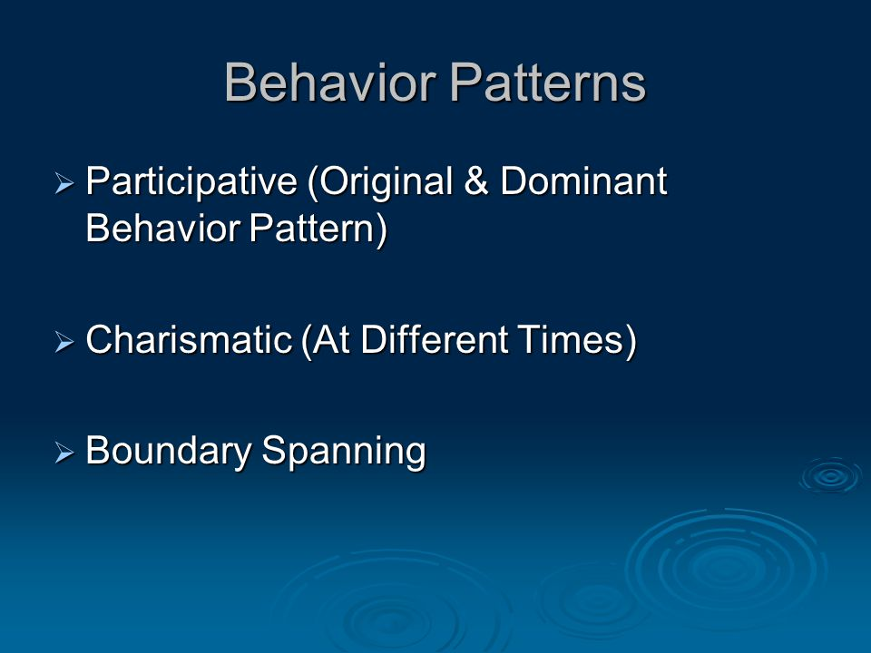 Behavior Patterns  Participative (Original & Dominant Behavior Pattern)  Charismatic (At Different Times)  Boundary Spanning