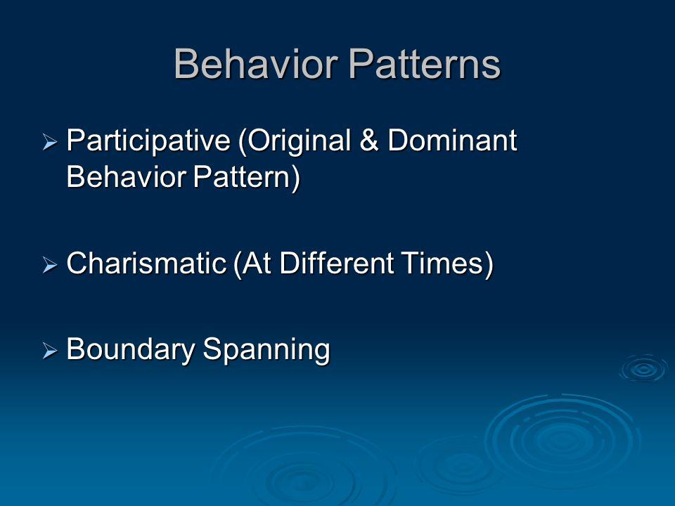 Behavior Patterns  Participative (Original & Dominant Behavior Pattern)  Charismatic (At Different Times)  Boundary Spanning