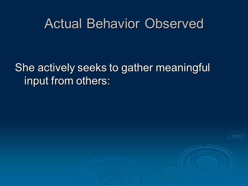 Actual Behavior Observed She actively seeks to gather meaningful input from others: