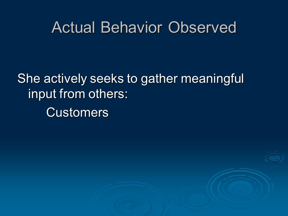 Actual Behavior Observed She actively seeks to gather meaningful input from others: Customers