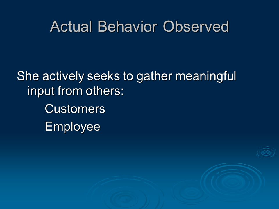 Actual Behavior Observed She actively seeks to gather meaningful input from others: CustomersEmployee