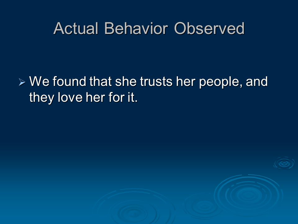 Actual Behavior Observed  We found that she trusts her people, and they love her for it.