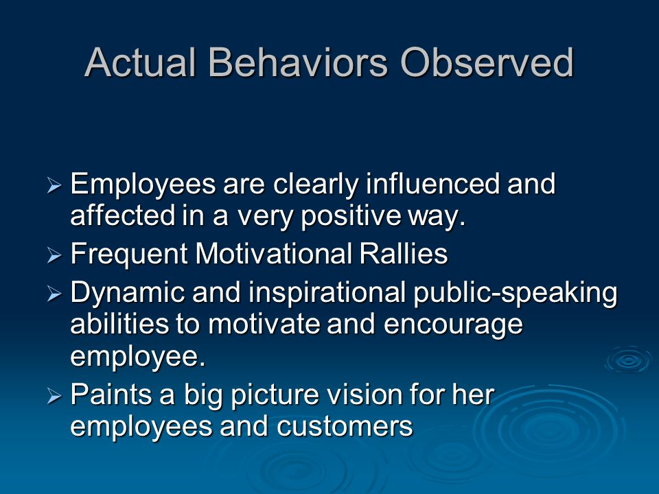 Actual Behaviors Observed  Employees are clearly influenced and affected in a very positive way.