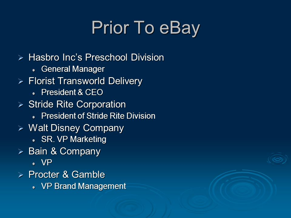 Prior To eBay  Hasbro Inc's Preschool Division General Manager General Manager  Florist Transworld Delivery President & CEO President & CEO  Stride Rite Corporation President of Stride Rite Division President of Stride Rite Division  Walt Disney Company SR.