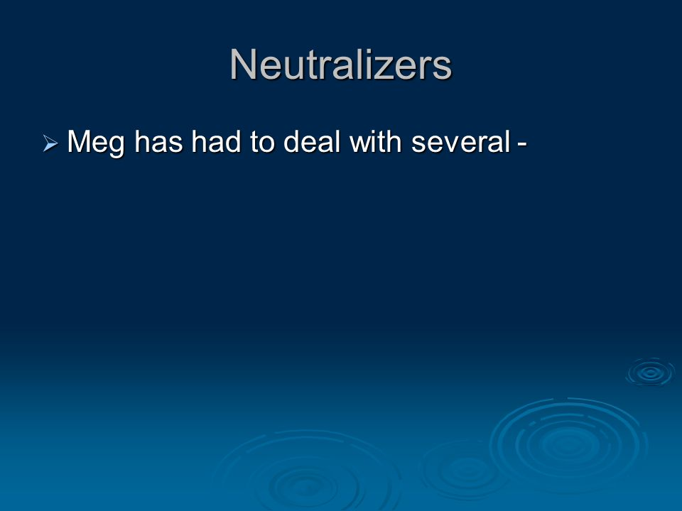 Neutralizers  Meg has had to deal with several -